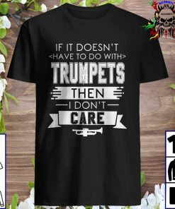 If It Doesn't Have To Do With Trumpets Then I Don't Care T-Shirt